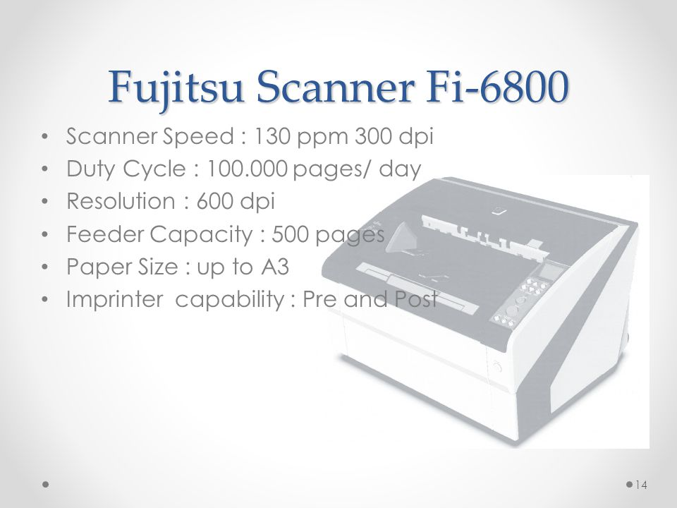 14 Fujitsu Scanner Fi-6800 • Scanner Speed : 130 ppm 300 dpi • Duty Cycle : 100.000 pages/ day • Resolution : 600 dpi • Feeder Capacity : 500 pages •