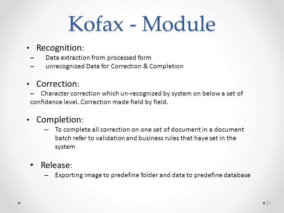 31 Kofax - Module • Recognition : – Data extraction from processed form – unrecognized Data for Correction & Completion • Correction : – Character cor