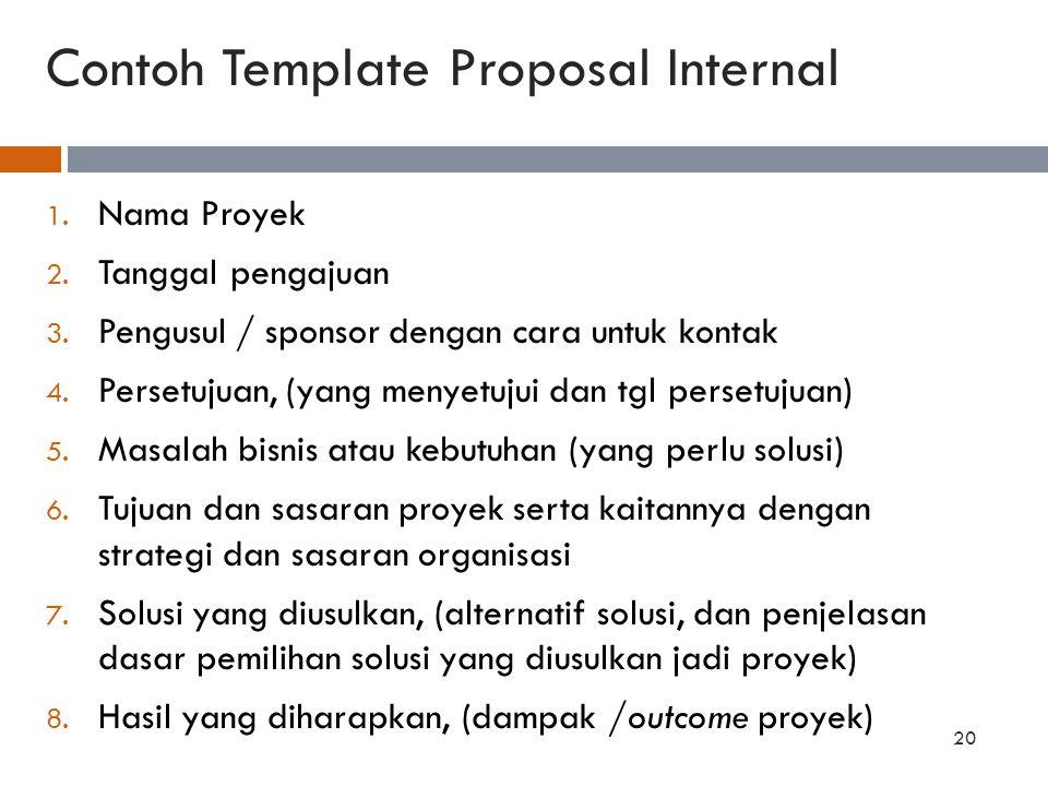 Contoh Template Proposal Internal 1. Nama Proyek 2. Tanggal pengajuan 3. Pengusul / sponsor dengan cara untuk kontak 4. Persetujuan, (yang menyetujui
