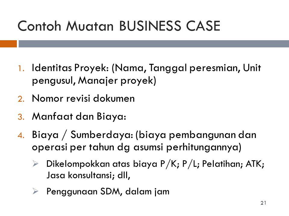 Contoh Muatan BUSINESS CASE 1. Identitas Proyek: (Nama, Tanggal peresmian, Unit pengusul, Manajer proyek) 2. Nomor revisi dokumen 3. Manfaat dan Biaya