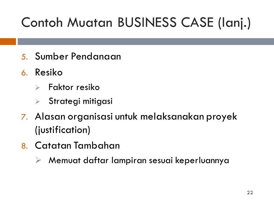 Contoh Muatan BUSINESS CASE (lanj.) 5. Sumber Pendanaan 6. Resiko  Faktor resiko  Strategi mitigasi 7. Alasan organisasi untuk melaksanakan proyek (