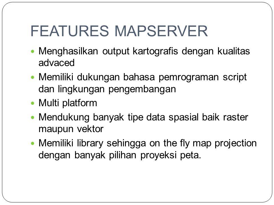 FEATURES MAPSERVER  Menghasilkan output kartografis dengan kualitas advaced  Memiliki dukungan bahasa pemrograman script dan lingkungan pengembangan