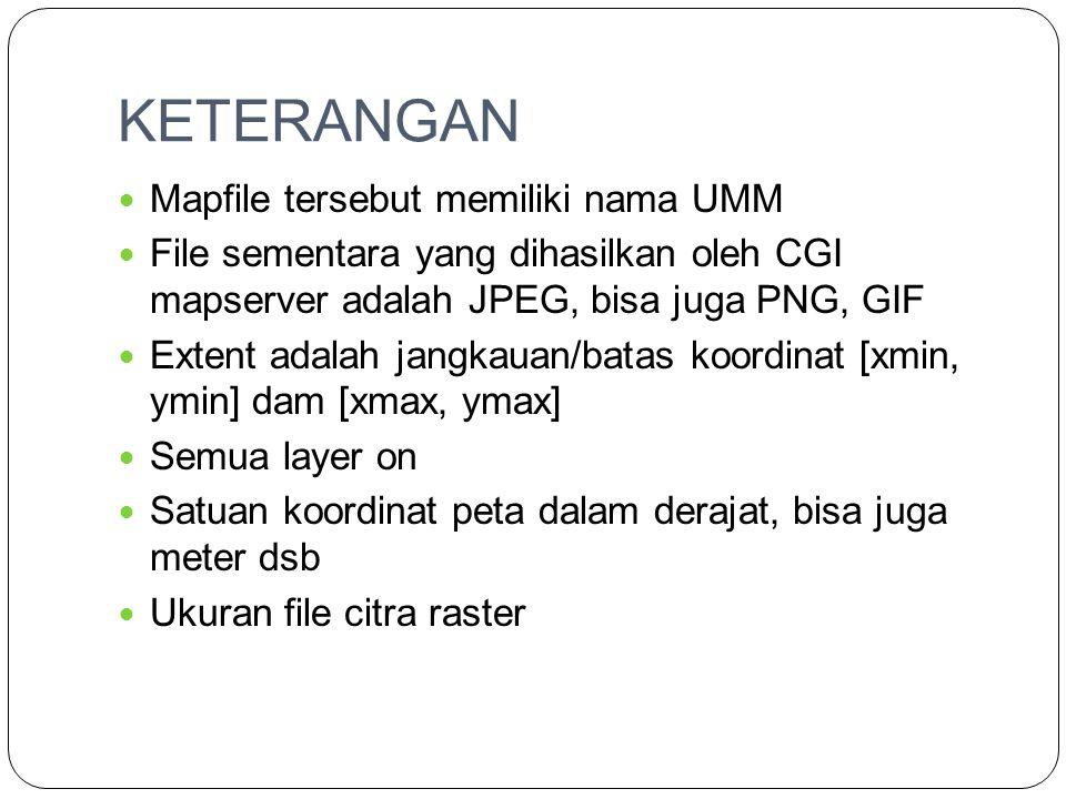 KETERANGAN  Mapfile tersebut memiliki nama UMM  File sementara yang dihasilkan oleh CGI mapserver adalah JPEG, bisa juga PNG, GIF  Extent adalah ja