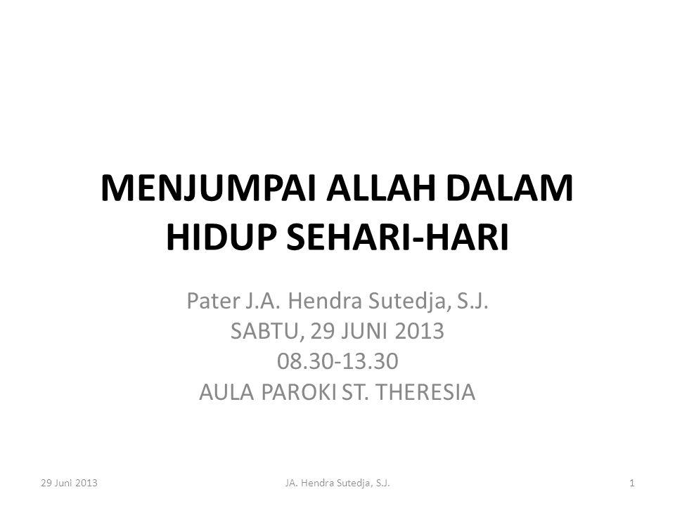MENJUMPAI ALLAH DALAM HIDUP SEHARI-HARI Pater J.A. Hendra Sutedja, S.J. SABTU, 29 JUNI 2013 08.30-13.30 AULA PAROKI ST. THERESIA 29 Juni 2013JA. Hendr