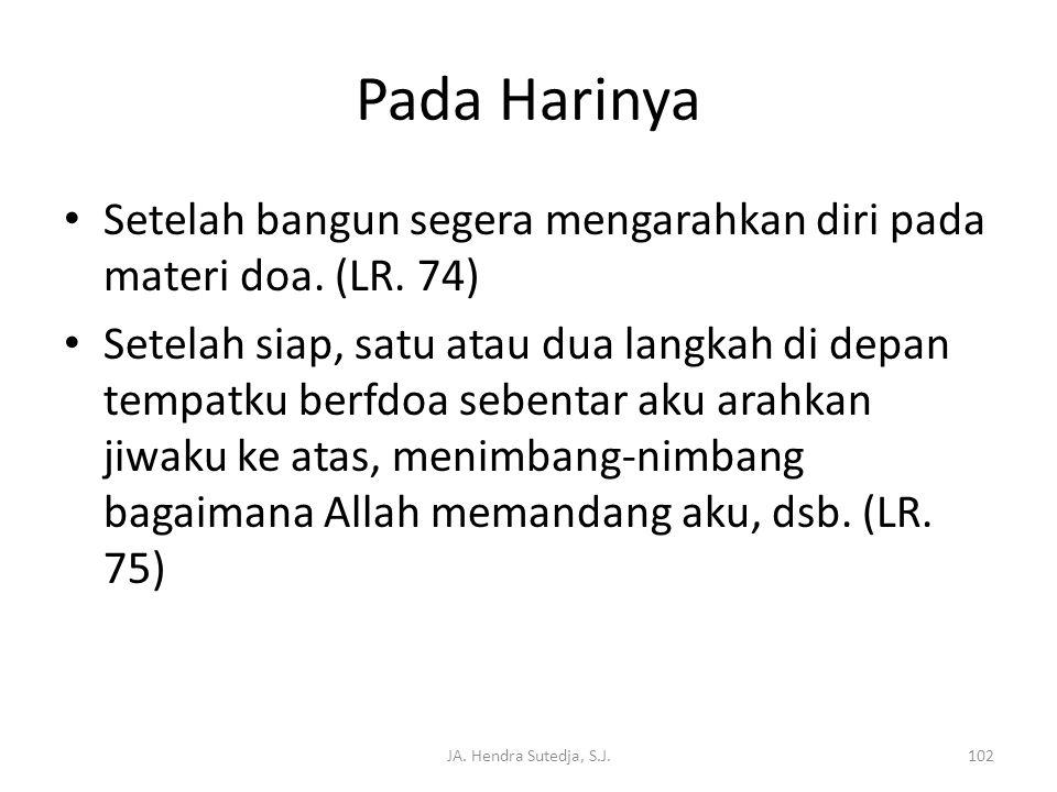 JA. Hendra Sutedja, S.J.102 Pada Harinya • Setelah bangun segera mengarahkan diri pada materi doa. (LR. 74) • Setelah siap, satu atau dua langkah di d