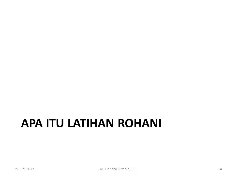 APA ITU LATIHAN ROHANI 29 Juni 2013JA. Hendra Sutedja, S.J.14