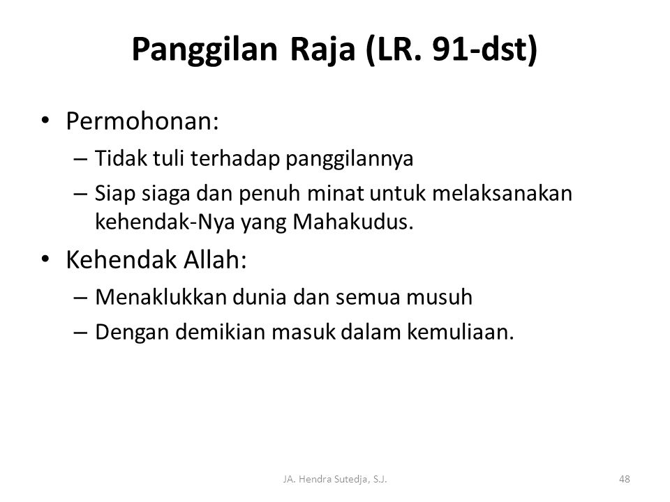 JA. Hendra Sutedja, S.J.48 Panggilan Raja (LR. 91-dst) • Permohonan: – Tidak tuli terhadap panggilannya – Siap siaga dan penuh minat untuk melaksanaka