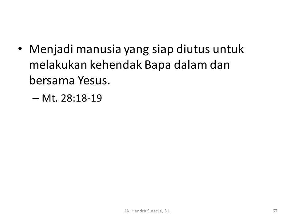 JA. Hendra Sutedja, S.J.67 • Menjadi manusia yang siap diutus untuk melakukan kehendak Bapa dalam dan bersama Yesus. – Mt. 28:18-19