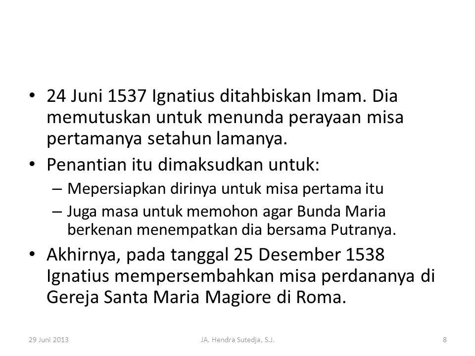 • 24 Juni 1537 Ignatius ditahbiskan Imam. Dia memutuskan untuk menunda perayaan misa pertamanya setahun lamanya. • Penantian itu dimaksudkan untuk: –