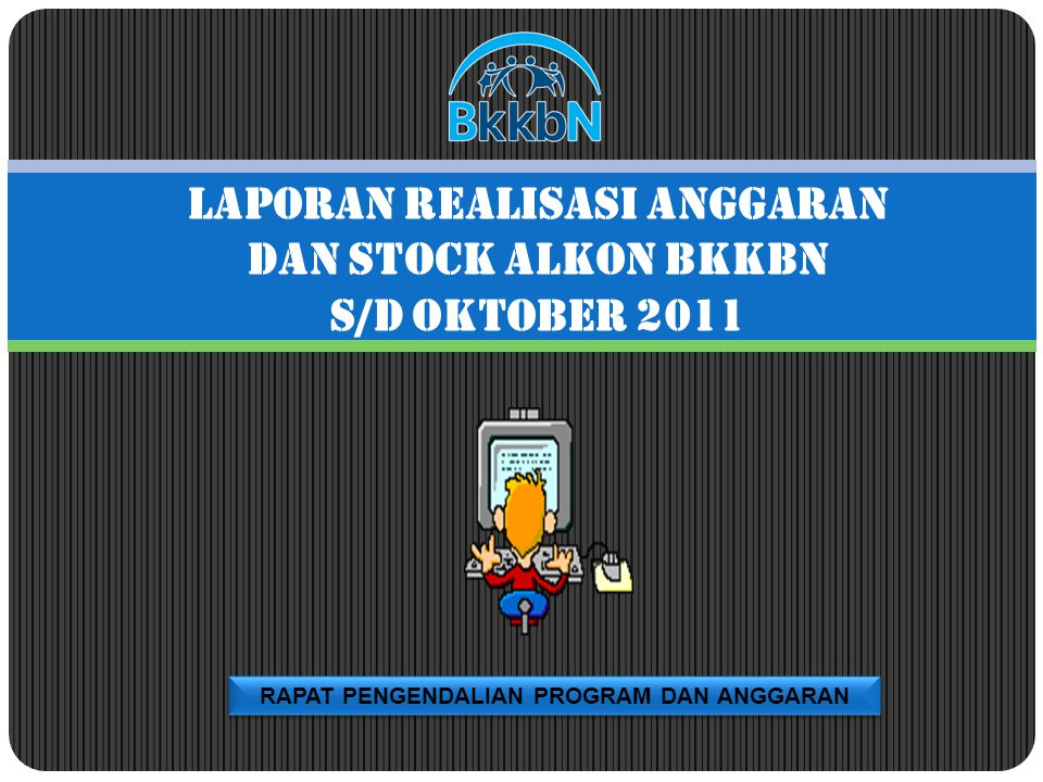 RAPAT PENGENDALIAN PROGRAM DAN ANGGARAN LAPORAN REALISASI ANGGARAN DAN STOCK ALKON BKKBN S/D OKTOBER 2011