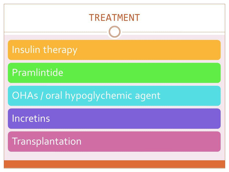 TREATMENT Insulin therapyPramlintide OHAs / oral hypoglychemic agent Incretins Transplantation