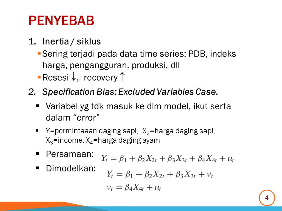 PENYEBAB 1.Inertia / siklus  Sering terjadi pada data time series: PDB, indeks harga, pengangguran, produksi, dll  Resesi , recovery  2.Specification Bias: Excluded Variables Case.
