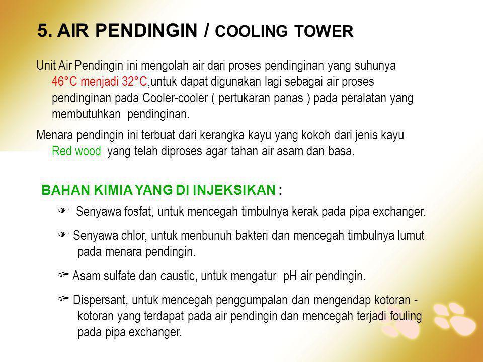5. AIR PENDINGIN / COOLING TOWER Unit Air Pendingin ini mengolah air dari proses pendinginan yang suhunya 46°C menjadi 32°C,untuk dapat digunakan lagi