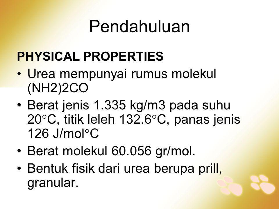 Pendahuluan PHYSICAL PROPERTIES •Urea mempunyai rumus molekul (NH2)2CO •Berat jenis 1.335 kg/m3 pada suhu 20  C, titik leleh 132.6  C, panas jenis 1