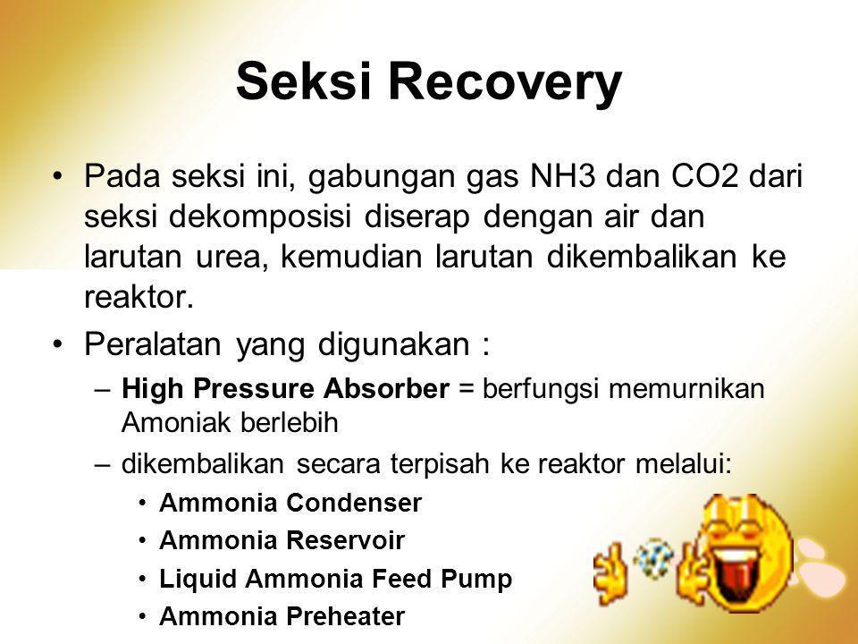 Seksi Recovery •Pada seksi ini, gabungan gas NH3 dan CO2 dari seksi dekomposisi diserap dengan air dan larutan urea, kemudian larutan dikembalikan ke