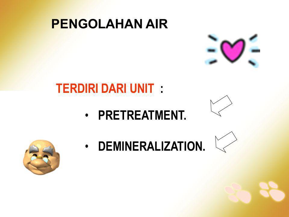 PENGOLAHAN AIR TERDIRI DARI UNIT : • PRETREATMENT. • DEMINERALIZATION.