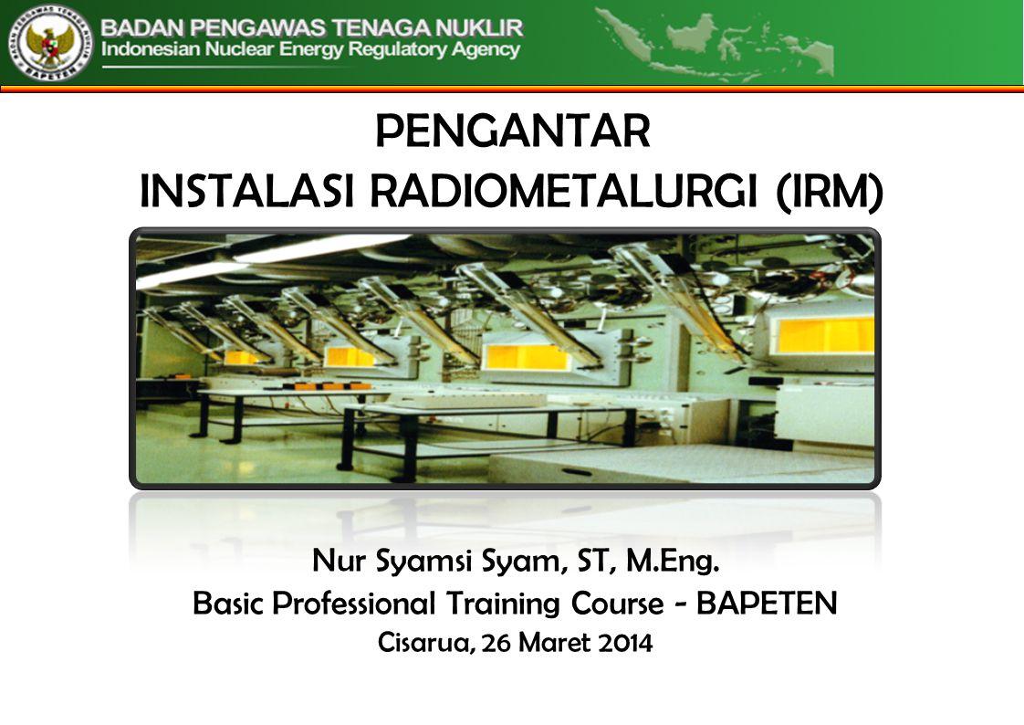 PENGANTAR INSTALASI RADIOMETALURGI (IRM) Nur Syamsi Syam, ST, M.Eng.