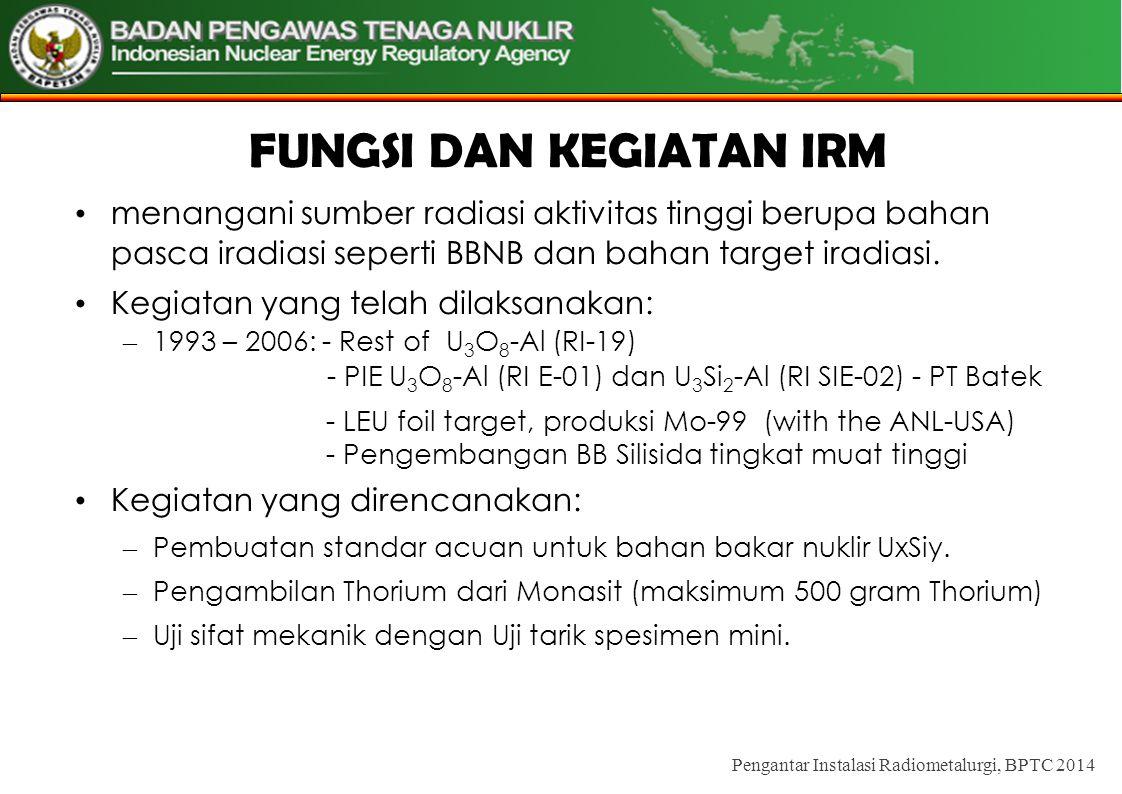 FUNGSI DAN KEGIATAN IRM • menangani sumber radiasi aktivitas tinggi berupa bahan pasca iradiasi seperti BBNB dan bahan target iradiasi.