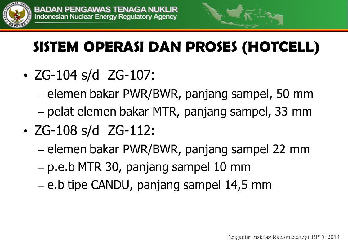 SISTEM OPERASI DAN PROSES (HOTCELL) • ZG-104 s/d ZG-107: – elemen bakar PWR/BWR, panjang sampel, 50 mm – pelat elemen bakar MTR, panjang sampel, 33 mm • ZG-108 s/d ZG-112: – elemen bakar PWR/BWR, panjang sampel 22 mm – p.e.b MTR 30, panjang sampel 10 mm – e.b tipe CANDU, panjang sampel 14,5 mm Pengantar Instalasi Radiometalurgi, BPTC 2014