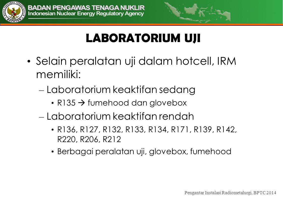 LABORATORIUM UJI • Selain peralatan uji dalam hotcell, IRM memiliki: – Laboratorium keaktifan sedang • R135  fumehood dan glovebox – Laboratorium keaktifan rendah • R136, R127, R132, R133, R134, R171, R139, R142, R220, R206, R212 • Berbagai peralatan uji, glovebox, fumehood Pengantar Instalasi Radiometalurgi, BPTC 2014