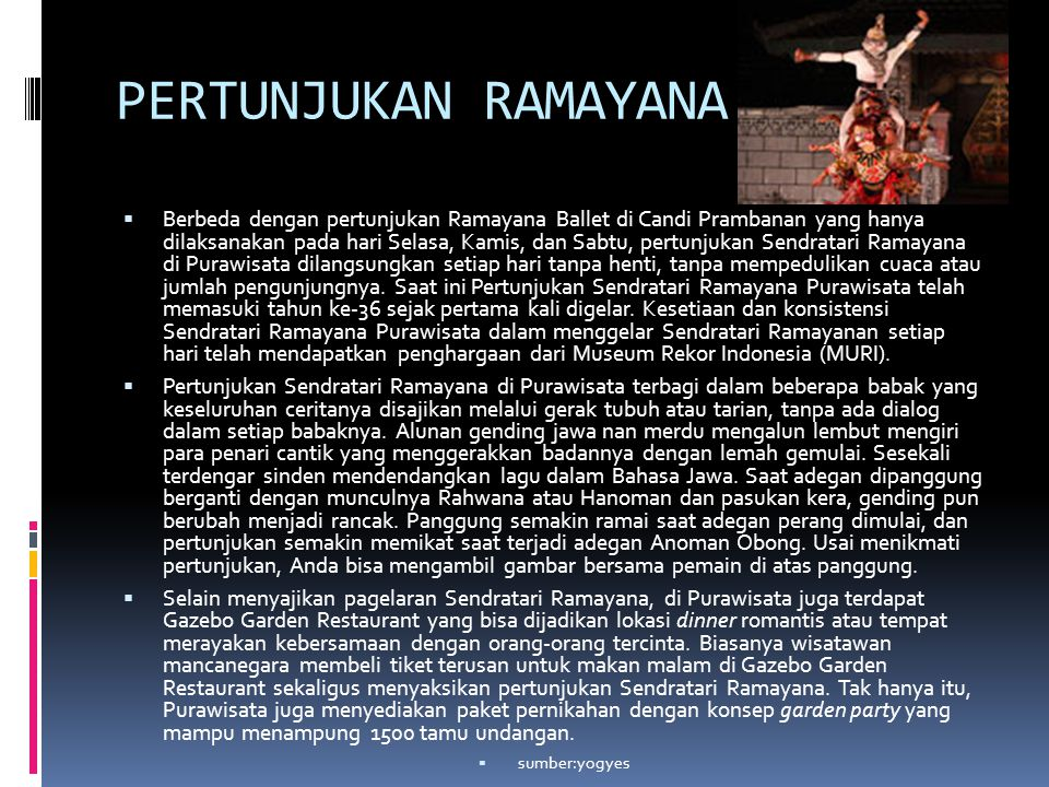 PERTUNJUKAN RAMAYANA  Berbeda dengan pertunjukan Ramayana Ballet di Candi Prambanan yang hanya dilaksanakan pada hari Selasa, Kamis, dan Sabtu, pertunjukan Sendratari Ramayana di Purawisata dilangsungkan setiap hari tanpa henti, tanpa mempedulikan cuaca atau jumlah pengunjungnya.