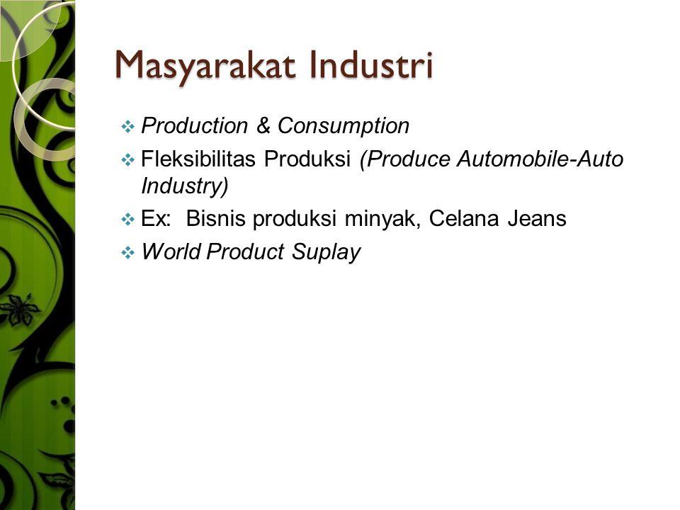 Masyarakat Industri PProduction & Consumption FFleksibilitas Produksi (Produce Automobile-Auto Industry) EEx: Bisnis produksi minyak, Celana Jea
