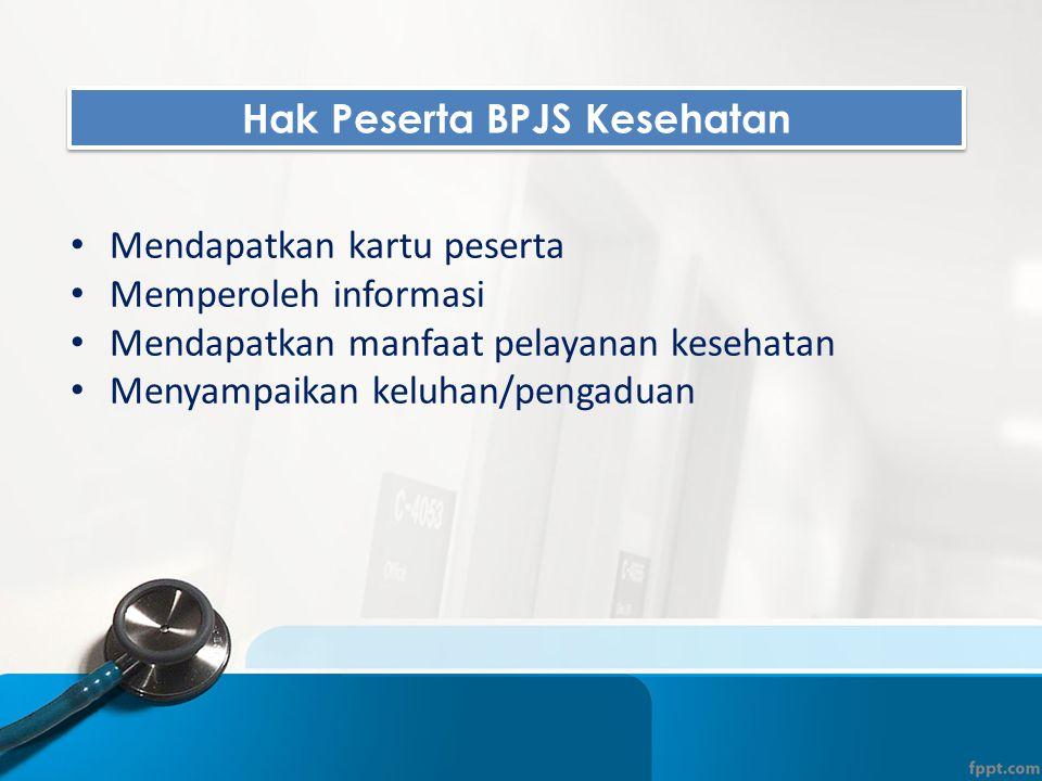 Hak Peserta BPJS Kesehatan • Mendapatkan kartu peserta • Memperoleh informasi • Mendapatkan manfaat pelayanan kesehatan • Menyampaikan keluhan/pengadu
