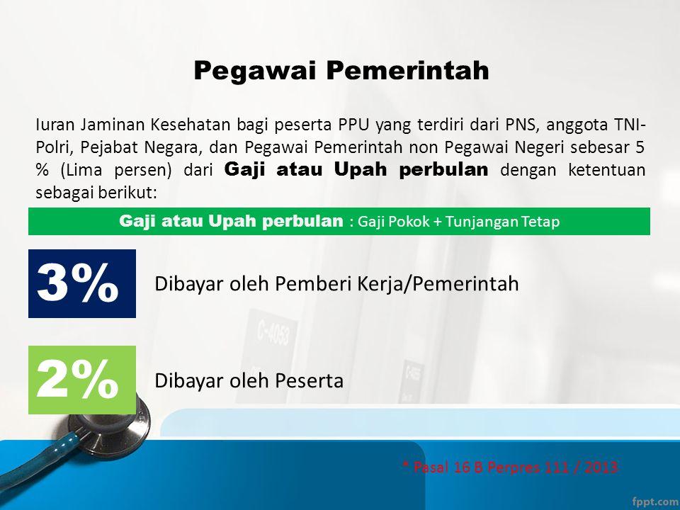 Pegawai Pemerintah Iuran Jaminan Kesehatan bagi peserta PPU yang terdiri dari PNS, anggota TNI- Polri, Pejabat Negara, dan Pegawai Pemerintah non Pegawai Negeri sebesar 5 % (Lima persen) dari Gaji atau Upah perbulan dengan ketentuan sebagai berikut: 3% Dibayar oleh Pemberi Kerja/Pemerintah 2% Dibayar oleh Peserta Gaji atau Upah perbulan : Gaji Pokok + Tunjangan Tetap * Pasal 16 B Perpres 111 / 2013