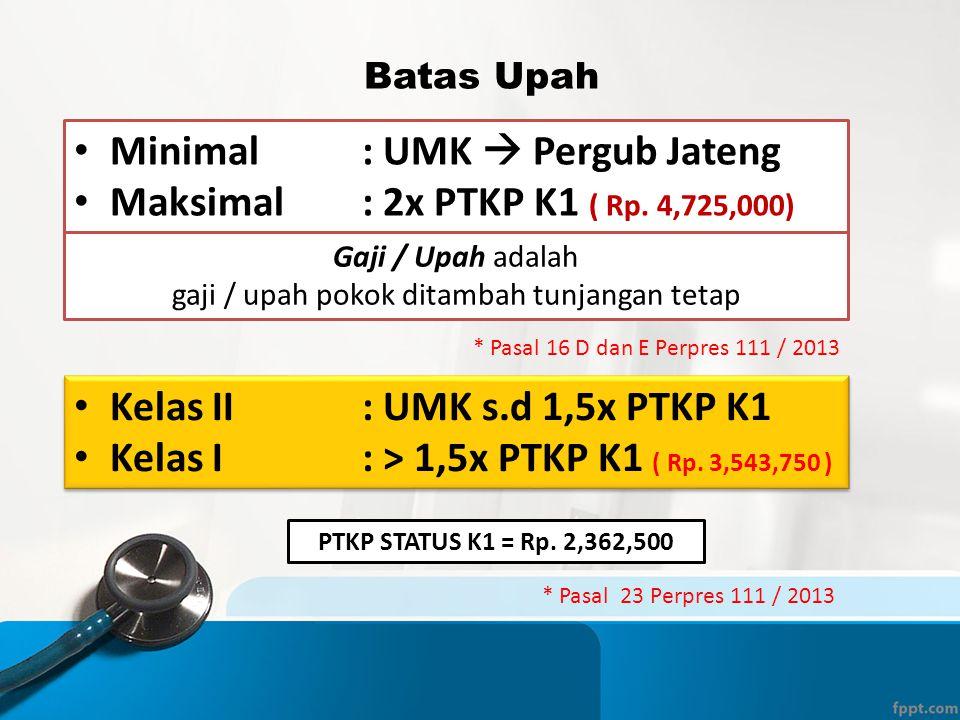 Batas Upah • Minimal: UMK  Pergub Jateng • Maksimal: 2x PTKP K1 ( Rp. 4,725,000) * Pasal 16 D dan E Perpres 111 / 2013 • Kelas II: UMK s.d 1,5x PTKP