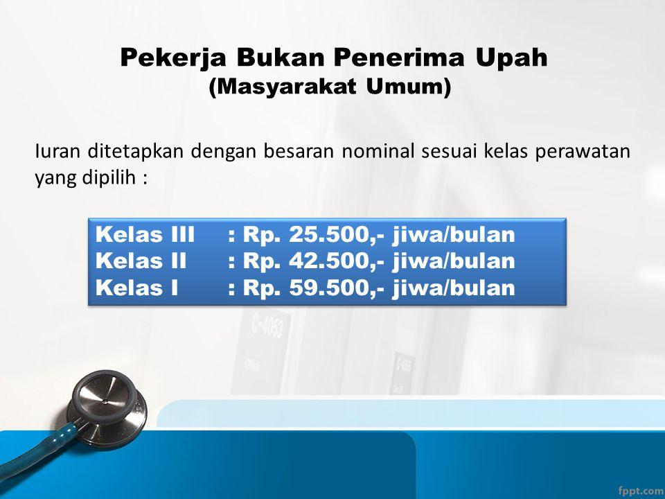 Pekerja Bukan Penerima Upah (Masyarakat Umum) Iuran ditetapkan dengan besaran nominal sesuai kelas perawatan yang dipilih : Kelas III : Rp. 25.500,- j