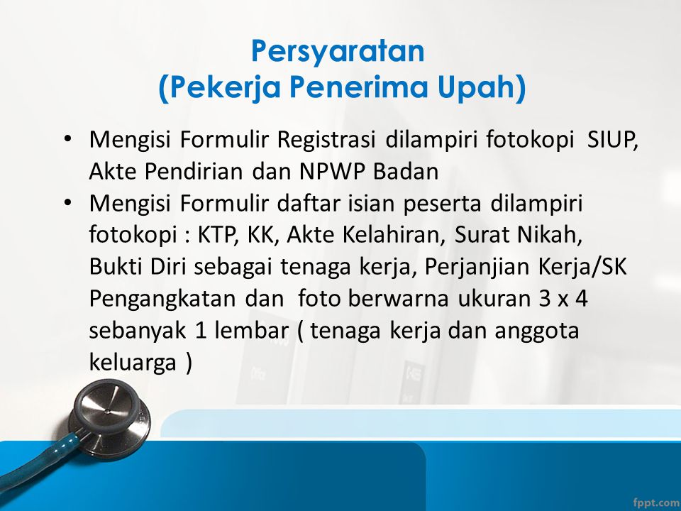 Persyaratan (Pekerja Penerima Upah) • Mengisi Formulir Registrasi dilampiri fotokopi SIUP, Akte Pendirian dan NPWP Badan • Mengisi Formulir daftar isi