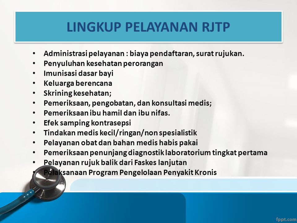LINGKUP PELAYANAN RJTP • Administrasi pelayanan : biaya pendaftaran, surat rujukan. • Penyuluhan kesehatan perorangan • Imunisasi dasar bayi • Keluarg
