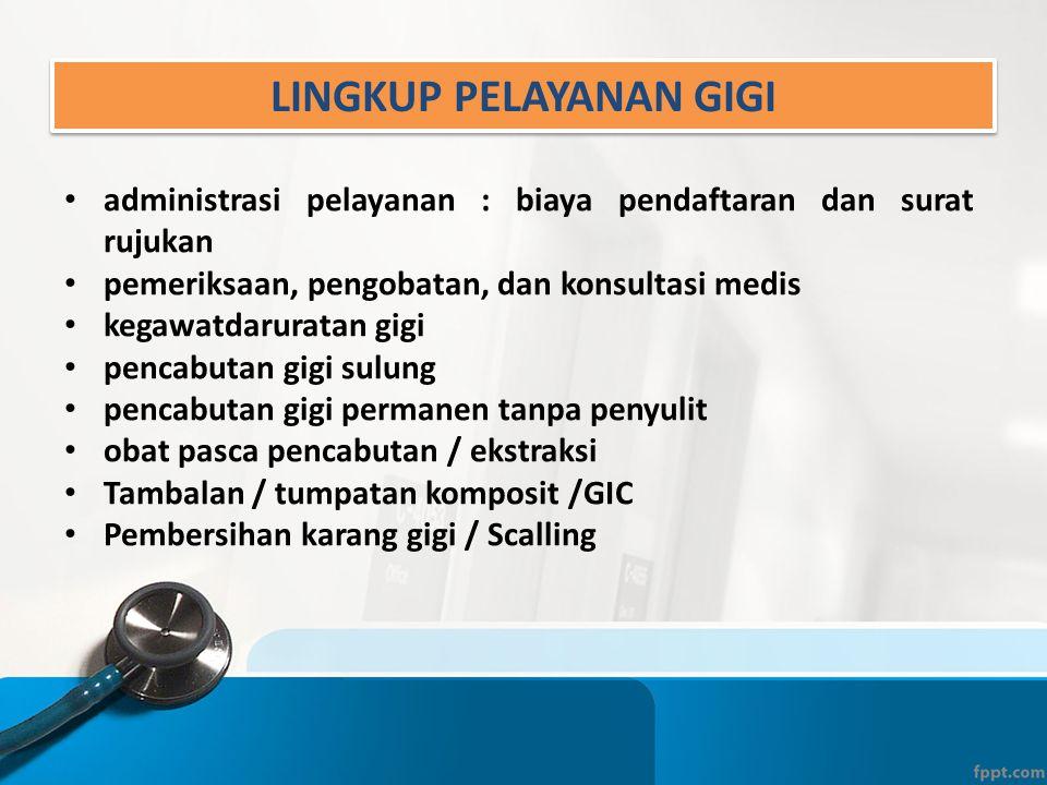 LINGKUP PELAYANAN GIGI • administrasi pelayanan : biaya pendaftaran dan surat rujukan • pemeriksaan, pengobatan, dan konsultasi medis • kegawatdarurat