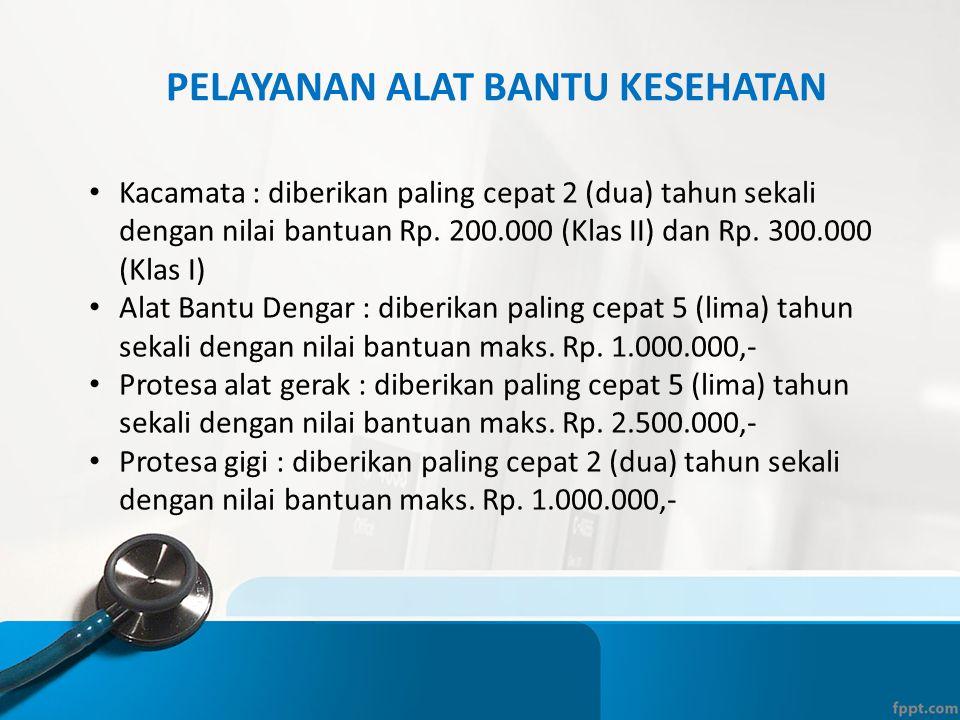 PELAYANAN ALAT BANTU KESEHATAN • Kacamata : diberikan paling cepat 2 (dua) tahun sekali dengan nilai bantuan Rp. 200.000 (Klas II) dan Rp. 300.000 (Kl