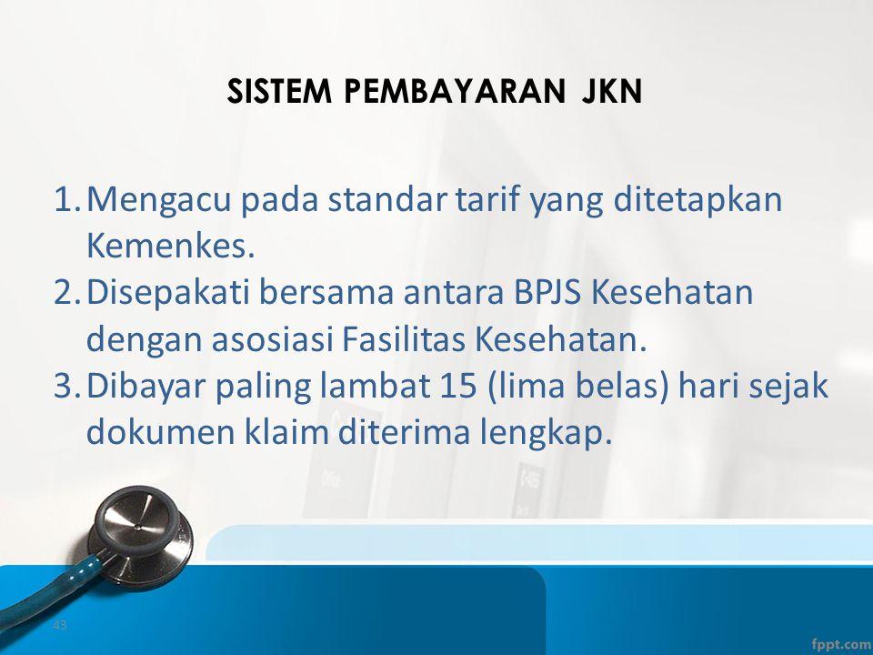 43 SISTEM PEMBAYARAN JKN 1.Mengacu pada standar tarif yang ditetapkan Kemenkes. 2.Disepakati bersama antara BPJS Kesehatan dengan asosiasi Fasilitas K