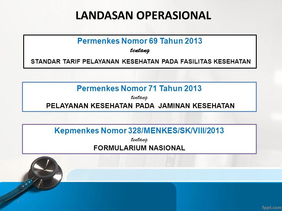 6 LANDASAN OPERASIONAL Permenkes Nomor 69 Tahun 2013 tentang STANDAR TARIF PELAYANAN KESEHATAN PADA FASILITAS KESEHATAN Permenkes Nomor 71 Tahun 2013 tentang PELAYANAN KESEHATAN PADA JAMINAN KESEHATAN Kepmenkes Nomor 328/MENKES/SK/VIII/2013 tentang FORMULARIUM NASIONAL