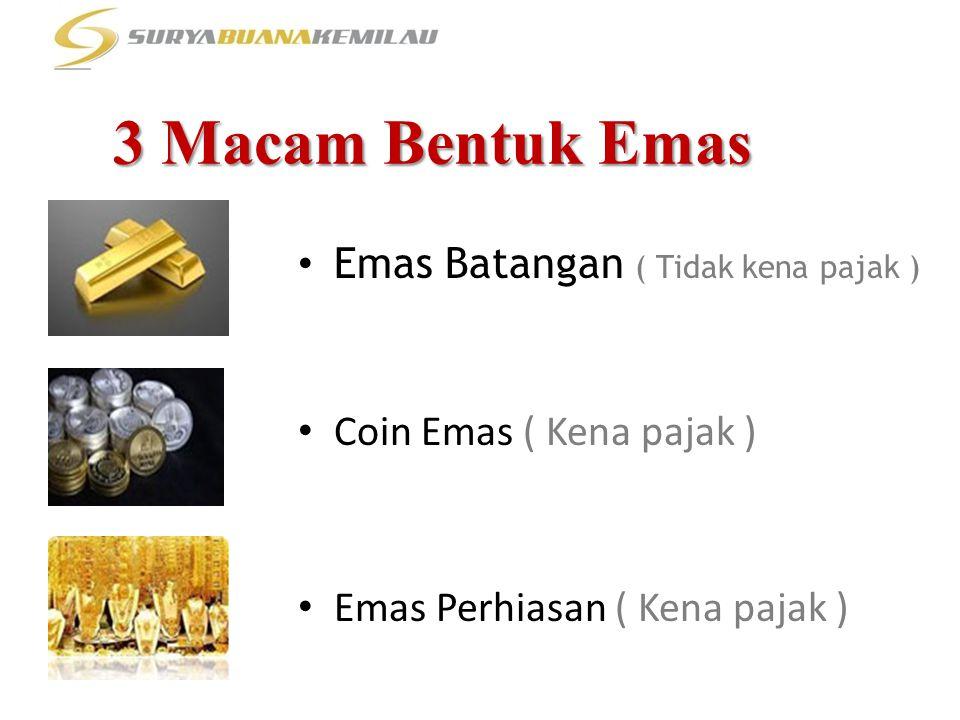 3 Macam Bentuk Emas • Emas Batangan ( Tidak kena pajak ) • Coin Emas ( Kena pajak ) • Emas Perhiasan ( Kena pajak )