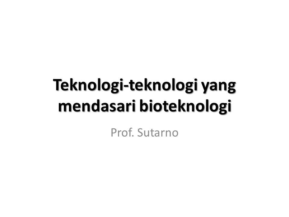 Teknologi-teknologi yang mendasari bioteknologi Prof. Sutarno