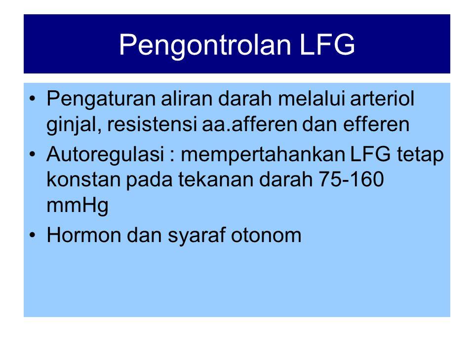 Pengontrolan LFG •Pengaturan aliran darah melalui arteriol ginjal, resistensi aa.afferen dan efferen •Autoregulasi : mempertahankan LFG tetap konstan pada tekanan darah 75-160 mmHg •Hormon dan syaraf otonom