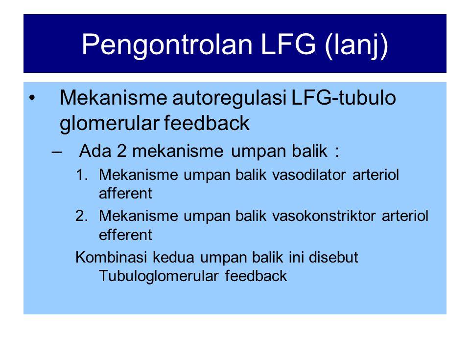 Pengontrolan LFG (lanj) •Mekanisme autoregulasi LFG-tubulo glomerular feedback –Ada 2 mekanisme umpan balik : 1.Mekanisme umpan balik vasodilator arteriol afferent 2.Mekanisme umpan balik vasokonstriktor arteriol efferent Kombinasi kedua umpan balik ini disebut Tubuloglomerular feedback