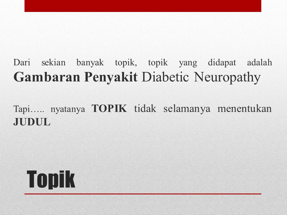 Topik Dari sekian banyak topik, topik yang didapat adalah Gambaran Penyakit Diabetic Neuropathy Tapi….. nyatanya TOPIK tidak selamanya menentukan JUDU