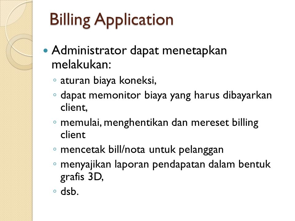 Billing Application  Administrator dapat menetapkan melakukan: ◦ aturan biaya koneksi, ◦ dapat memonitor biaya yang harus dibayarkan client, ◦ memulai, menghentikan dan mereset billing client ◦ mencetak bill/nota untuk pelanggan ◦ menyajikan laporan pendapatan dalam bentuk grafis 3D, ◦ dsb.