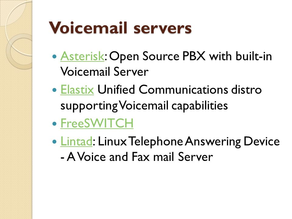 Voicemail servers  OpenPBX: Open Source PBX with built in voicemail OpenPBX  OpenUMS: Linux Voicemail and Unified Messaging Server OpenUMS  SEMS: Free/Open Source SIP media server with built-in Voicemail and Voicebox Server SEMS  sipX PBX :The SIP PBX for Linux (open source) with built-in IVR (voice mail & auto- attendant)