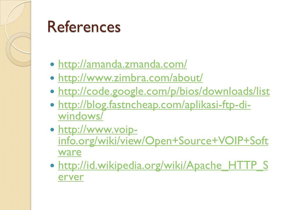 References  http://amanda.zmanda.com/ http://amanda.zmanda.com/  http://www.zimbra.com/about/ http://www.zimbra.com/about/  http://code.google.com/p/bios/downloads/list http://code.google.com/p/bios/downloads/list  http://blog.fastncheap.com/aplikasi-ftp-di- windows/ http://blog.fastncheap.com/aplikasi-ftp-di- windows/  http://www.voip- info.org/wiki/view/Open+Source+VOIP+Soft ware http://www.voip- info.org/wiki/view/Open+Source+VOIP+Soft ware  http://id.wikipedia.org/wiki/Apache_HTTP_S erver http://id.wikipedia.org/wiki/Apache_HTTP_S erver