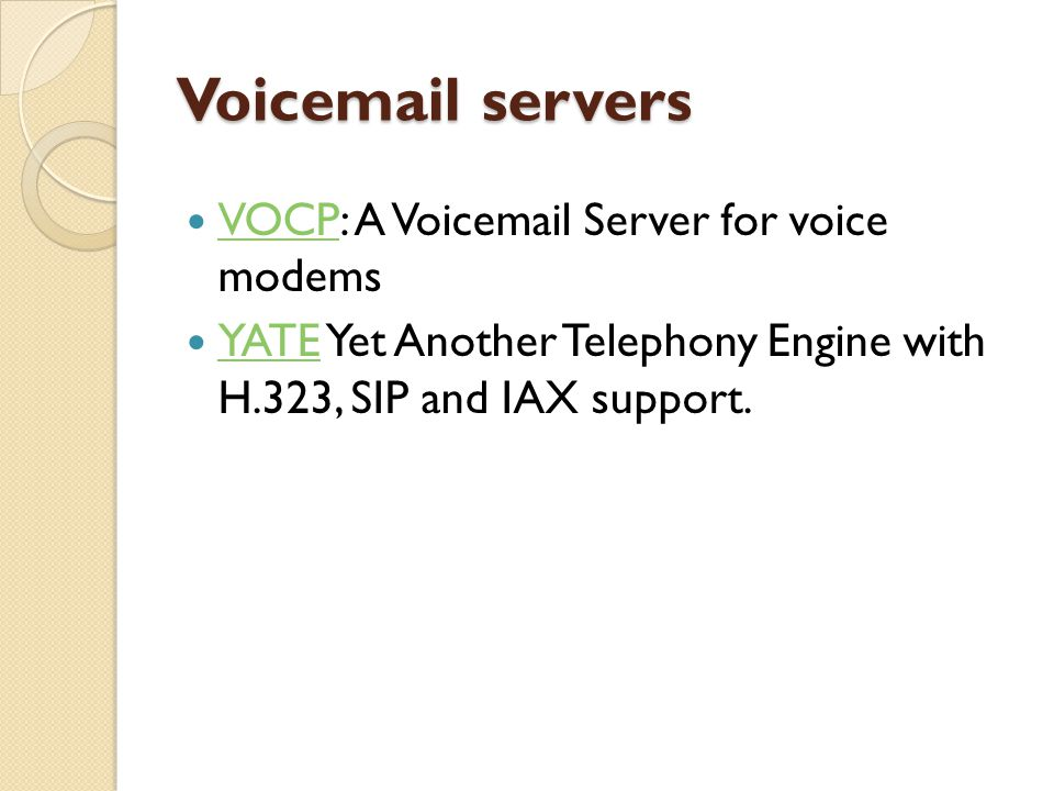 Voicemail servers  VOCP: A Voicemail Server for voice modems VOCP  YATE Yet Another Telephony Engine with H.323, SIP and IAX support. YATE