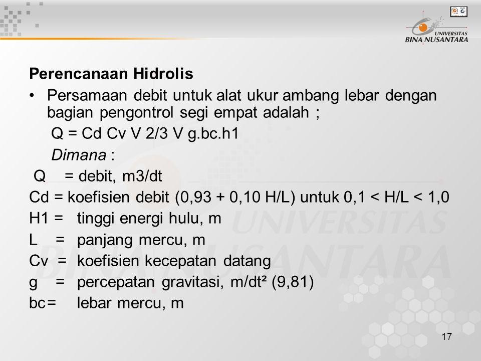 17 Perencanaan Hidrolis •Persamaan debit untuk alat ukur ambang lebar dengan bagian pengontrol segi empat adalah ; Q = Cd Cv V 2/3 V g.bc.h1 Dimana :