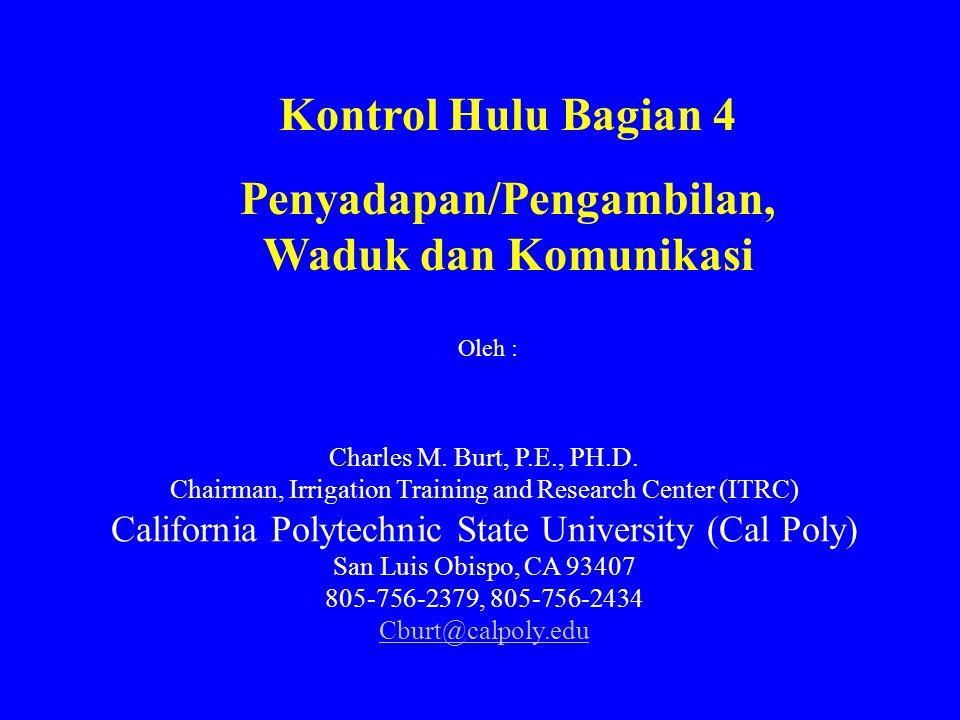 Kontrol Hulu Bagian 4 Penyadapan/Pengambilan, Waduk dan Komunikasi Charles M. Burt, P.E., PH.D. Chairman, Irrigation Training and Research Center (ITR