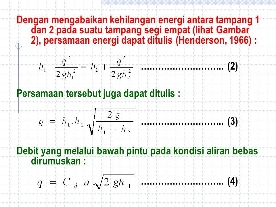 Dengan mengabaikan kehilangan energi antara tampang 1 dan 2 pada suatu tampang segi empat (lihat Gambar 2), persamaan energi dapat ditulis (Henderson, 1966) : ………………………..