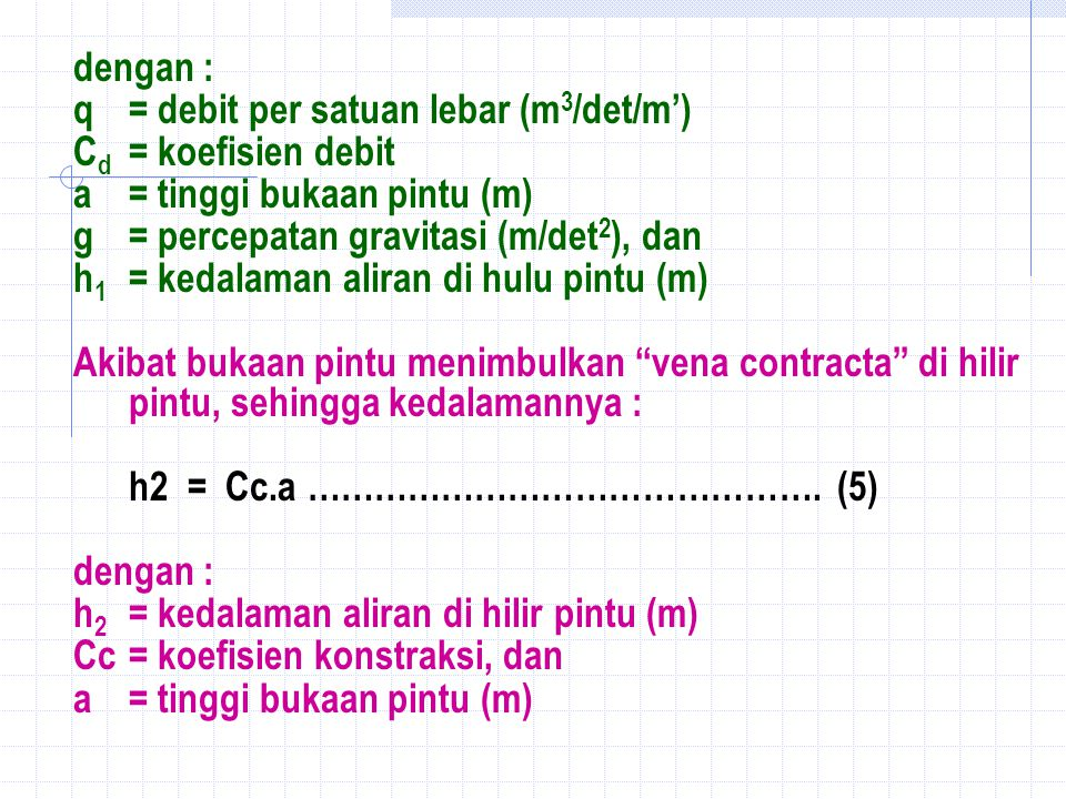 dengan : q= debit per satuan lebar (m 3 /det/m') C d = koefisien debit a= tinggi bukaan pintu (m) g= percepatan gravitasi (m/det 2 ), dan h 1 = kedalaman aliran di hulu pintu (m) Akibat bukaan pintu menimbulkan vena contracta di hilir pintu, sehingga kedalamannya : h2 = Cc.a ……………………………………….