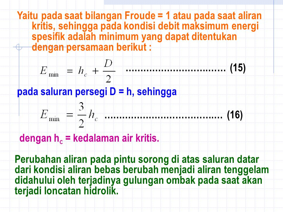 Yaitu pada saat bilangan Froude = 1 atau pada saat aliran kritis, sehingga pada kondisi debit maksimum energi spesifik adalah minimum yang dapat ditentukan dengan persamaan berikut : ……………………….…… (15) ……………………………….… (16) pada saluran persegi D = h, sehingga dengan h c = kedalaman air kritis.
